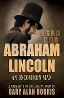 Abraham Lincoln: An Uncommon Man: A Narrative of His Life: Abridged Version