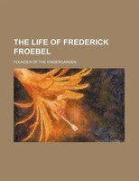The Life Of Frederick Froebel; Founder Of The Kindergarden