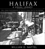 Halifax:  A Visual Legacy: 200+ iconic photographs of the city from 1853 to the present