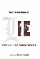 The Truth Behind A Lie: The Road To Commitment - Jesse D. W. Reynolds