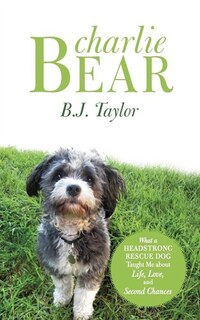 Charlie Bear: What A Headstrong Rescue Dog Taught Me About Life, Love, And Second Chances