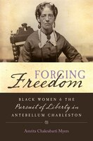 Forging Freedom: Black Women and the Pursuit of Liberty in Antebellum Charleston