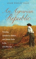 Agrarian Republic: Farming, Antislavery Politics, and Nature Parks in the Civil War Era
