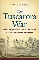 Tuscarora War: Indians, Settlers, and the Fight for the Carolina Colonies