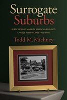 Surrogate Suburbs: Black Upward Mobility and Neighborhood Change in Cleveland, 1900-1980