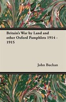 Britain's War by Land and Other Oxford Pamphlets 1914 - 1915