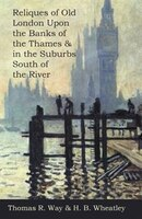 Reliques of Old London Upon the Banks of the Thames & in the Suburbs South of the River