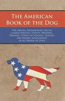 The American Book of the Dog - The Origin, Development, Special Characteristics, Utility, Breeding, Training, Points of Judging, D
