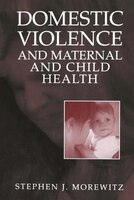 Domestic Violence and Maternal and Child Health: New Patterns of Trauma, Treatment, and Criminal Justice Responses