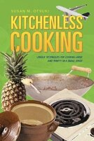 Kitchenless Cooking: Unique Techniques For Cooking Large And Thrifty In A Small Space
