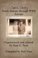 Sam's Story: South Dakota Through Wwii Europe