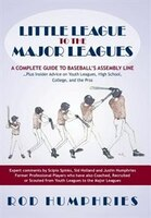 Little League To The Major Leagues: A Complete Guide To Baseball's Assembly Line ... Plus Insider Advice On Youth