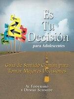 Es Tu Decisión Para Adolescentes: Guía De Sentido Común Para Tomar Mejores Decisiones