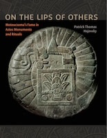 On The Lips Of Others: Moteuczomas Fame In Aztec Monuments And Rituals