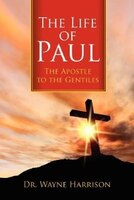 The Life Of Paul: The Apostle To The Gentiles