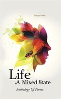 Life - A Mixed State: Anthology Of Poems