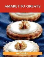 Amaretto Greats: Delicious Amaretto Recipes, The Top 72 Amaretto Recipes