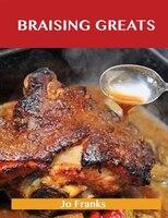 Braising Greats: Delicious Braising Recipes, The Top 99 Braising Recipes