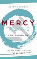 Mercy Triumphs Over Judgment: You Can Become a Walking, Talking, Breathing Agent of God's Love
