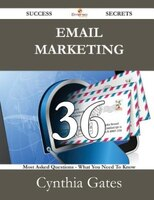 Email Marketing 36 Success Secrets - 36 Most Asked Questions On Email Marketing - What You Need To Know