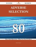 Adverse Selection 80 Success Secrets - 80 Most Asked Questions On Adverse Selection - What You Need To Know
