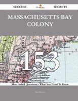 Massachusetts Bay Colony 153 Success Secrets - 153 Most Asked Questions On Massachusetts Bay Colony - What You Need To Know