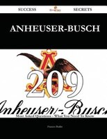 Anheuser-Busch 209 Success Secrets - 209 Most Asked Questions On Anheuser-Busch - What You Need To Know