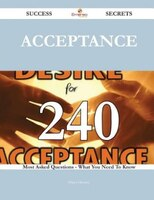 Acceptance 240 Success Secrets - 240 Most Asked Questions On Acceptance - What You Need To Know