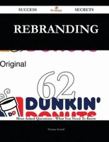 Rebranding 62 Success Secrets - 62 Most Asked Questions On Rebranding - What You Need To Know