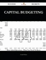 Capital Budgeting 44 Success Secrets - 44 Most Asked Questions On Capital Budgeting - What You Need To Know