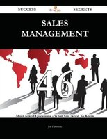 Sales Management 46 Success Secrets - 46 Most Asked Questions On Sales Management - What You Need To Know