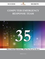 Computer Emergency Response Team 35 Success Secrets - 35 Most Asked Questions On Computer Emergency Response Team - What You Need