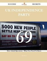 UK Independence Party 69 Success Secrets - 69 Most Asked Questions On UK Independence Party - What You Need To Know
