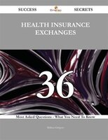 Health Insurance Exchanges 36 Success Secrets - 36 Most Asked Questions On Health Insurance Exchanges - What You Need To Know