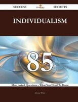 Individualism 85 Success Secrets - 85 Most Asked Questions On Individualism - What You Need To Know