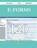 E-Forms 120 Success Secrets - 120 Most Asked Questions On E-Forms - What You Need To Know