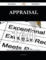 Appraisal 160 Success Secrets - 160 Most Asked Questions On Appraisal - What You Need To Know