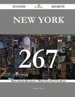 New York 267 Success Secrets - 267 Most Asked Questions On New York - What You Need To Know