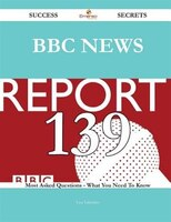 BBC News 139 Success Secrets - 139 Most Asked Questions on BBC News - What You Need to Know