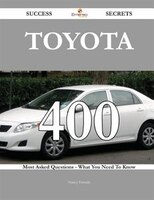 Toyota 400 Success Secrets - 400 Most Asked Questions On Toyota - What You Need To Know