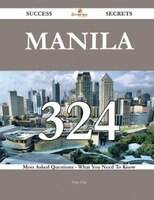 Manila 324 Success Secrets - 324 Most Asked Questions On Manila - What You Need To Know