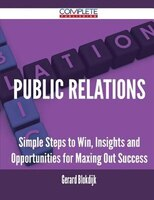 Public Relations - Simple Steps to Win, Insights and Opportunities for Maxing Out Success