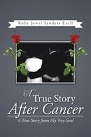 A True Story After Cancer: A True Story from My Very Soul