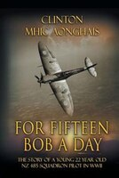 For Fifteen Bob a Day: The Story of a Young 22 Year Old NZ 485 Squadron Pilot in WWII