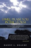 I Will Praise You in the Storm: The Story of Stephen and Holly Deaube, a Journey of Faith