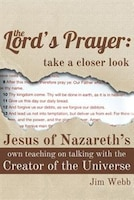 The Lord's Prayer: Take a Closer Look: Jesus of Nazareth's Own Teaching on Talking with the Creator of the