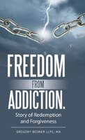 Freedom from Addiction.: Story of Redemption and Forgiveness