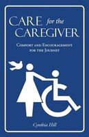 Care for the Caregiver: Comfort and Encouragement for the Journey