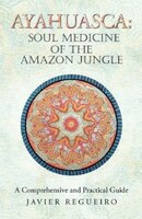 Ayahuasca: Soul Medicine of the Amazon Jungle: A Comprehensive and Practical Guide