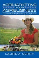 AgriMarketing Your AgriBusiness: A Guide To Marketing & Promoting Your Ag Business